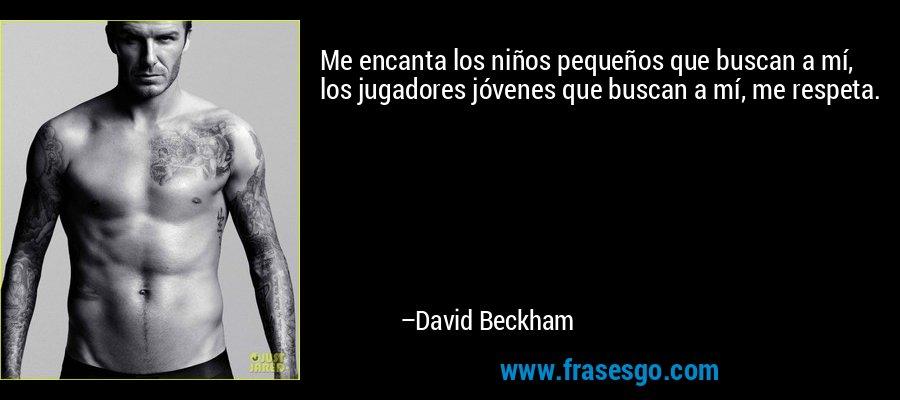 Me encanta los niños pequeños que buscan a mí, los jugadores jóvenes que buscan a mí, me respeta. – David Beckham