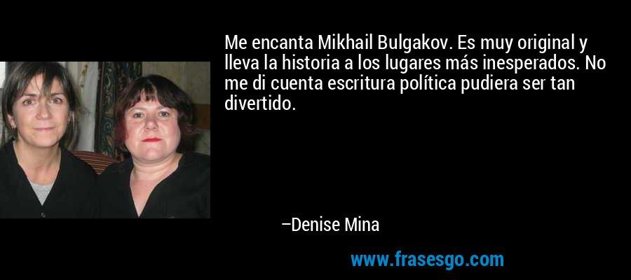 Me encanta Mikhail Bulgakov. Es muy original y lleva la historia a los lugares más inesperados. No me di cuenta escritura política pudiera ser tan divertido. – Denise Mina