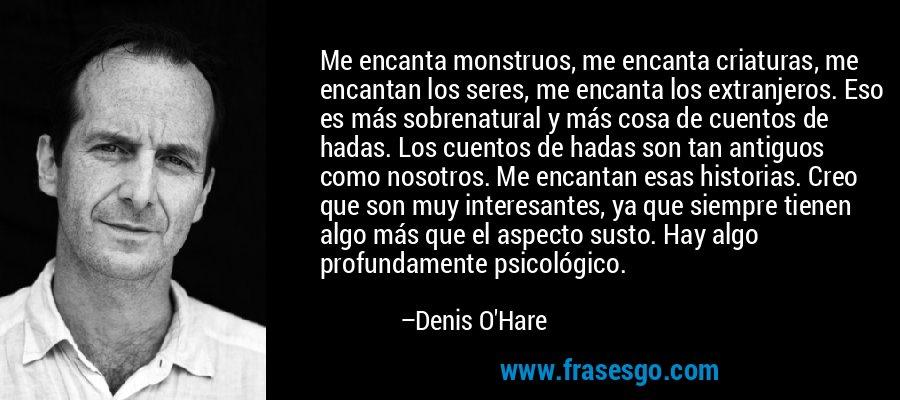 Me encanta monstruos, me encanta criaturas, me encantan los seres, me encanta los extranjeros. Eso es más sobrenatural y más cosa de cuentos de hadas. Los cuentos de hadas son tan antiguos como nosotros. Me encantan esas historias. Creo que son muy interesantes, ya que siempre tienen algo más que el aspecto susto. Hay algo profundamente psicológico. – Denis O'Hare
