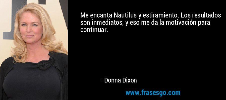 Me encanta Nautilus y estiramiento. Los resultados son inmediatos, y eso me da la motivación para continuar. – Donna Dixon