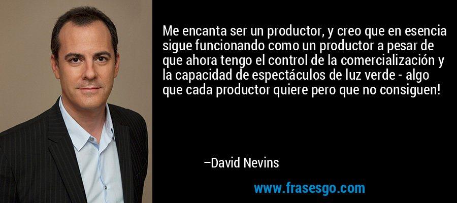 Me encanta ser un productor, y creo que en esencia sigue funcionando como un productor a pesar de que ahora tengo el control de la comercialización y la capacidad de espectáculos de luz verde - algo que cada productor quiere pero que no consiguen! – David Nevins
