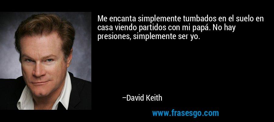 Me encanta simplemente tumbados en el suelo en casa viendo partidos con mi papá. No hay presiones, simplemente ser yo. – David Keith