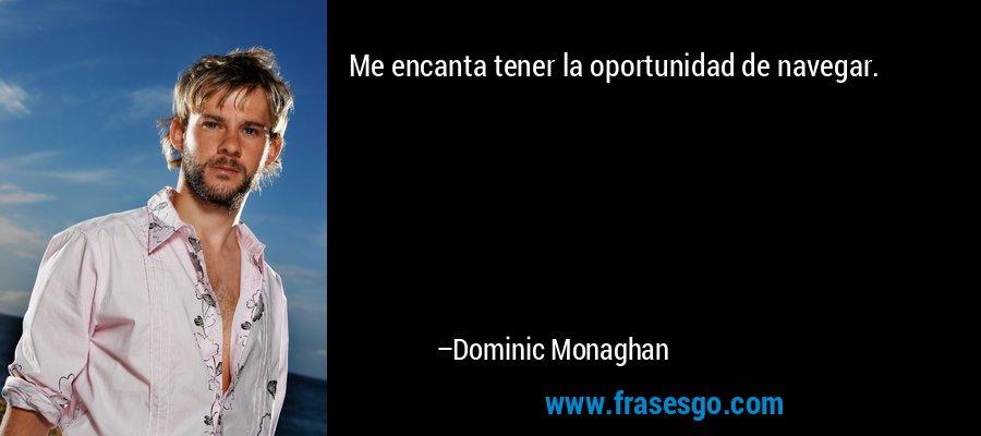 Me encanta tener la oportunidad de navegar. – Dominic Monaghan