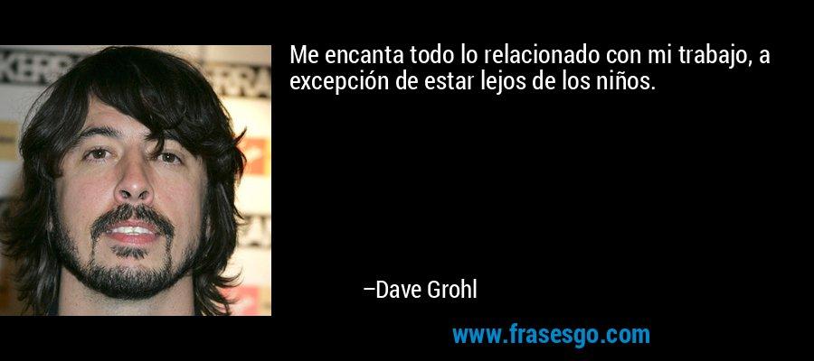 Me encanta todo lo relacionado con mi trabajo, a excepción de estar lejos de los niños. – Dave Grohl