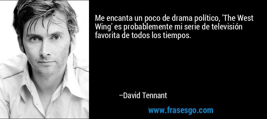 Me encanta un poco de drama político, 'The West Wing' es probablemente mi serie de televisión favorita de todos los tiempos. – David Tennant