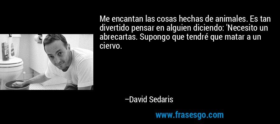 Me encantan las cosas hechas de animales. Es tan divertido pensar en alguien diciendo: 'Necesito un abrecartas. Supongo que tendré que matar a un ciervo. – David Sedaris
