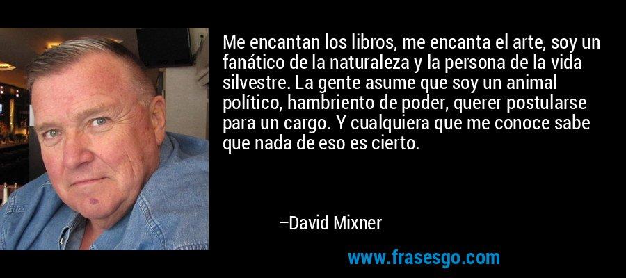 Me encantan los libros, me encanta el arte, soy un fanático de la naturaleza y la persona de la vida silvestre. La gente asume que soy un animal político, hambriento de poder, querer postularse para un cargo. Y cualquiera que me conoce sabe que nada de eso es cierto. – David Mixner