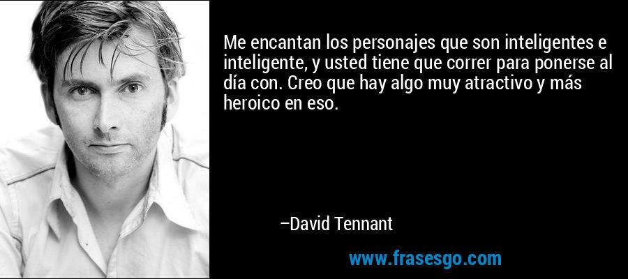 Me encantan los personajes que son inteligentes e inteligente, y usted tiene que correr para ponerse al día con. Creo que hay algo muy atractivo y más heroico en eso. – David Tennant