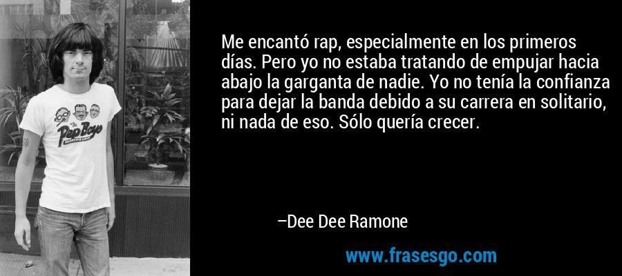 Me encantó rap, especialmente en los primeros días. Pero yo no estaba tratando de empujar hacia abajo la garganta de nadie. Yo no tenía la confianza para dejar la banda debido a su carrera en solitario, ni nada de eso. Sólo quería crecer. – Dee Dee Ramone