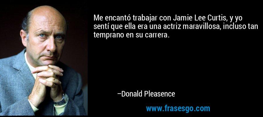 Me encantó trabajar con Jamie Lee Curtis, y yo sentí que ella era una actriz maravillosa, incluso tan temprano en su carrera. – Donald Pleasence