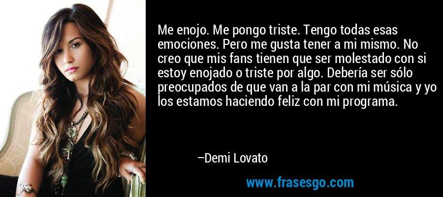 Me enojo. Me pongo triste. Tengo todas esas emociones. Pero me gusta tener a mi mismo. No creo que mis fans tienen que ser molestado con si estoy enojado o triste por algo. Debería ser sólo preocupados de que van a la par con mi música y yo los estamos haciendo feliz con mi programa. – Demi Lovato