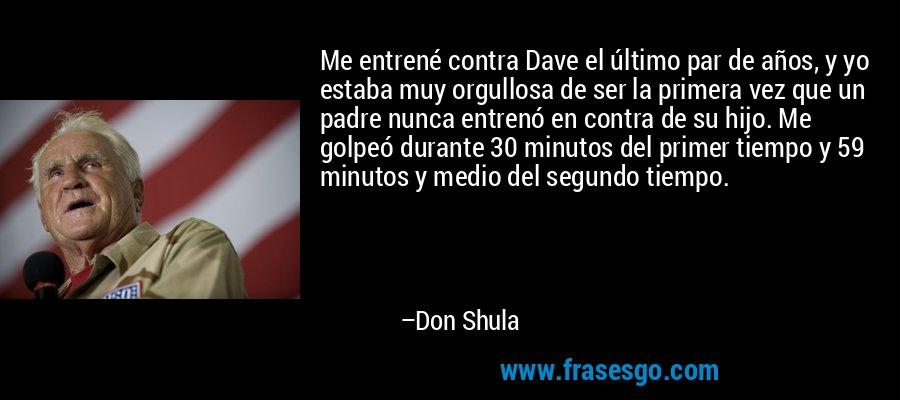 Me entrené contra Dave el último par de años, y yo estaba muy orgullosa de ser la primera vez que un padre nunca entrenó en contra de su hijo. Me golpeó durante 30 minutos del primer tiempo y 59 minutos y medio del segundo tiempo. – Don Shula