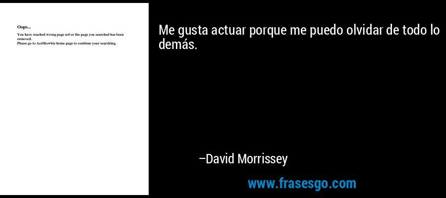 Me gusta actuar porque me puedo olvidar de todo lo demás. – David Morrissey