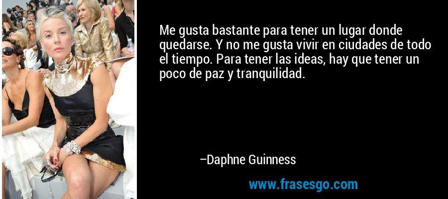 Me gusta bastante para tener un lugar donde quedarse. Y no me gusta vivir en ciudades de todo el tiempo. Para tener las ideas, hay que tener un poco de paz y tranquilidad. – Daphne Guinness