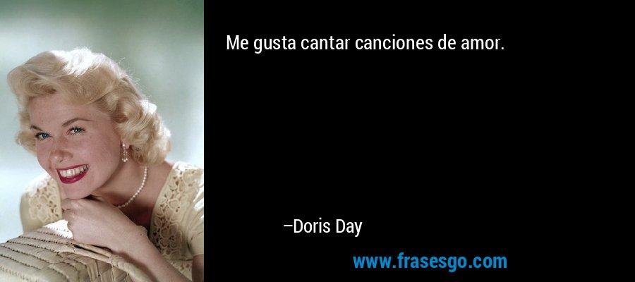 Me gusta cantar canciones de amor. – Doris Day
