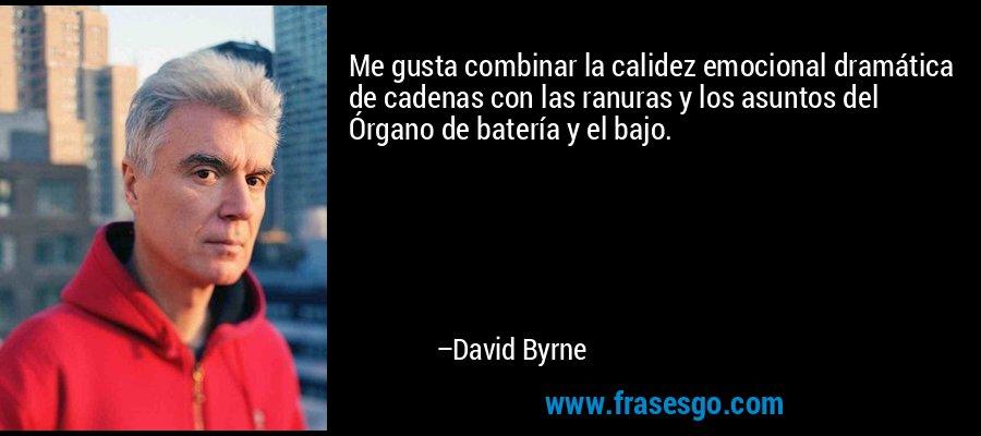 Me gusta combinar la calidez emocional dramática de cadenas con las ranuras y los asuntos del Órgano de batería y el bajo. – David Byrne