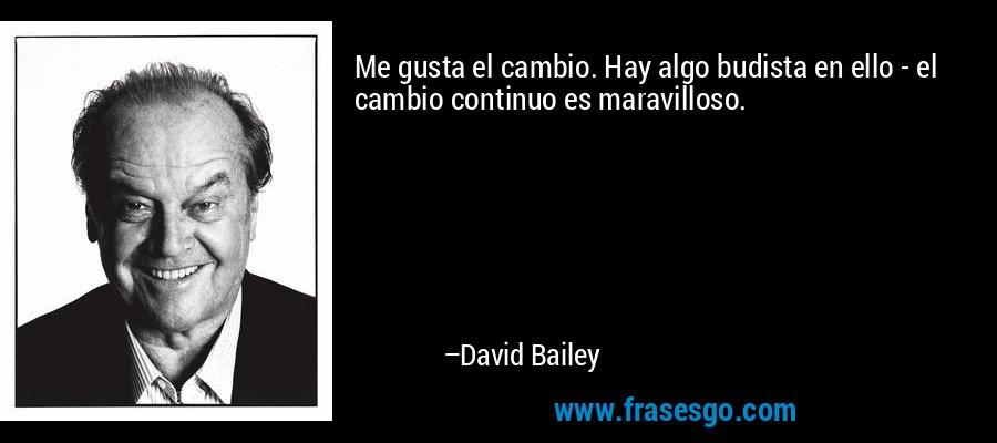 Me gusta el cambio. Hay algo budista en ello - el cambio continuo es maravilloso. – David Bailey