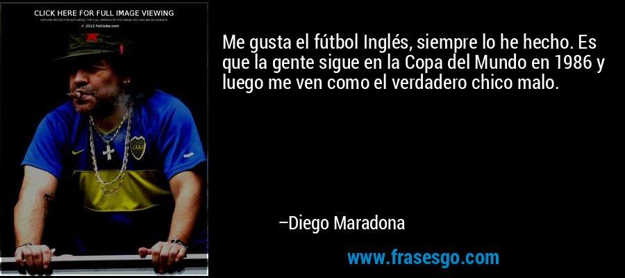 Me gusta el fútbol Inglés, siempre lo he hecho. Es que la gente sigue en la Copa del Mundo en 1986 y luego me ven como el verdadero chico malo. – Diego Maradona