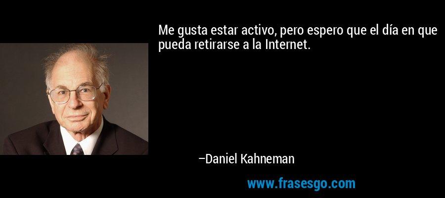 Me gusta estar activo, pero espero que el día en que pueda retirarse a la Internet. – Daniel Kahneman