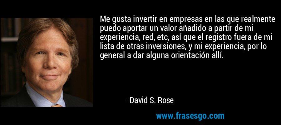 Me gusta invertir en empresas en las que realmente puedo aportar un valor añadido a partir de mi experiencia, red, etc, así que el registro fuera de mi lista de otras inversiones, y mi experiencia, por lo general a dar alguna orientación allí. – David S. Rose