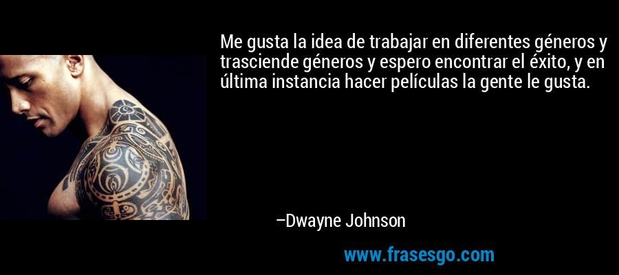 Me gusta la idea de trabajar en diferentes géneros y trasciende géneros y espero encontrar el éxito, y en última instancia hacer películas la gente le gusta. – Dwayne Johnson