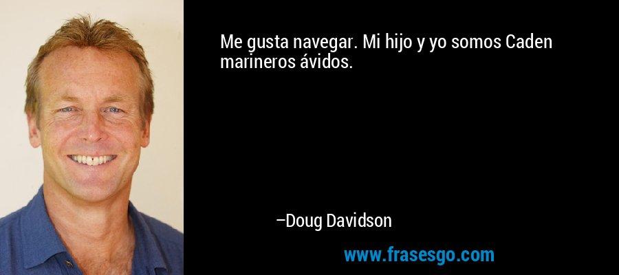 Me gusta navegar. Mi hijo y yo somos Caden marineros ávidos. – Doug Davidson