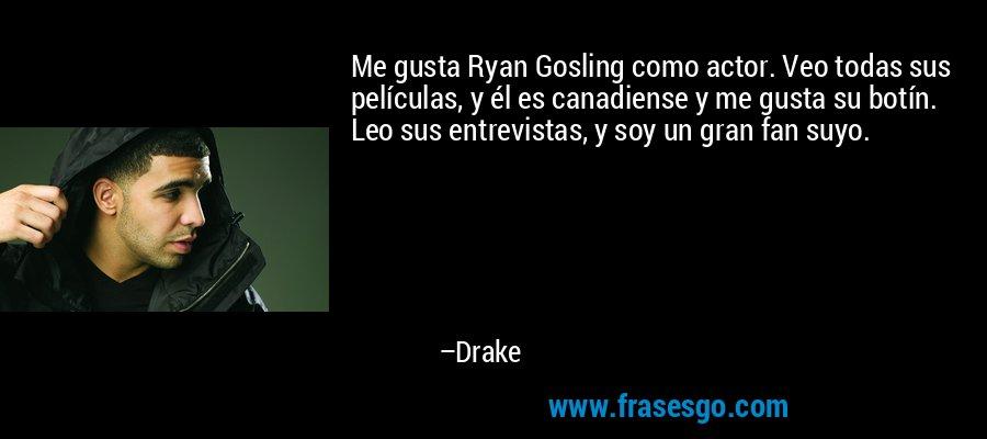 Me gusta Ryan Gosling como actor. Veo todas sus películas, y él es canadiense y me gusta su botín. Leo sus entrevistas, y soy un gran fan suyo. – Drake