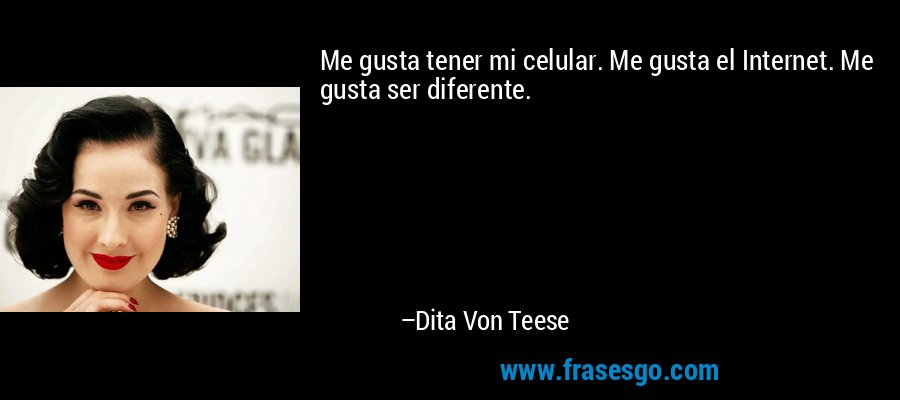 Me gusta tener mi celular. Me gusta el Internet. Me gusta ser diferente. – Dita Von Teese