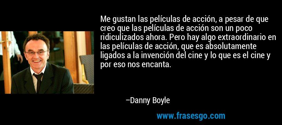 Me gustan las películas de acción, a pesar de que creo que las películas de acción son un poco ridiculizados ahora. Pero hay algo extraordinario en las películas de acción, que es absolutamente ligados a la invención del cine y lo que es el cine y por eso nos encanta. – Danny Boyle