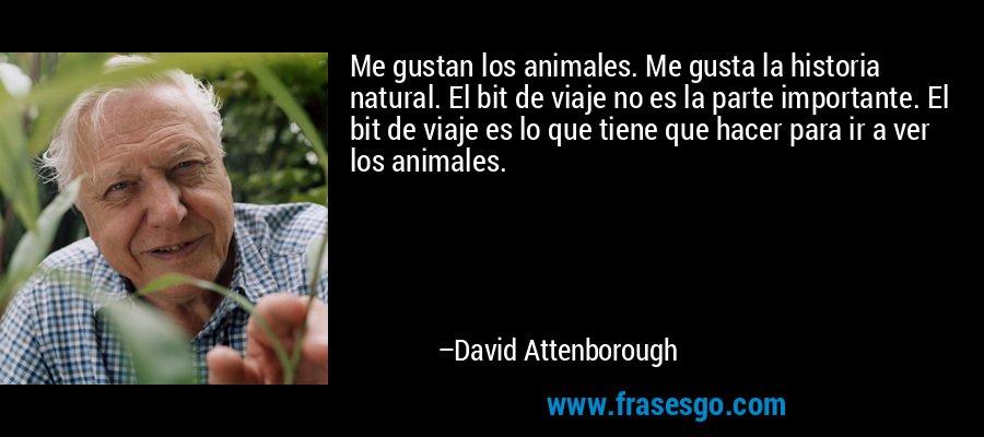 Me gustan los animales. Me gusta la historia natural. El bit de viaje no es la parte importante. El bit de viaje es lo que tiene que hacer para ir a ver los animales. – David Attenborough