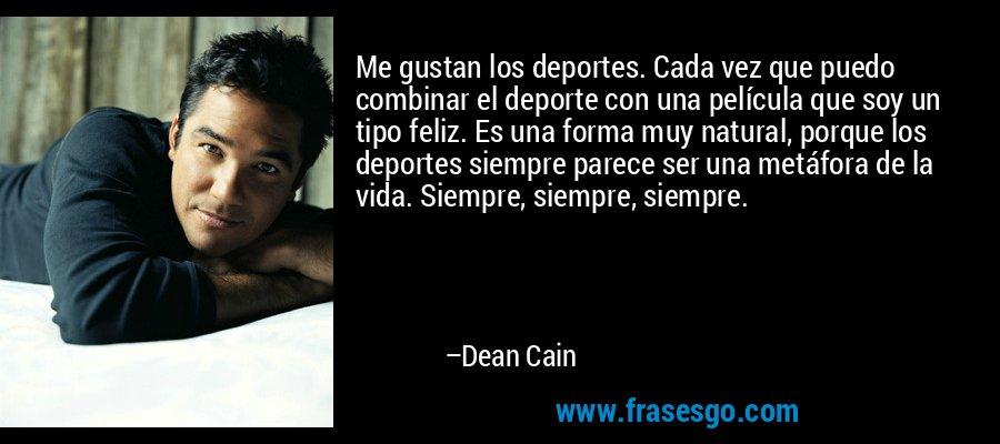 Me gustan los deportes. Cada vez que puedo combinar el deporte con una película que soy un tipo feliz. Es una forma muy natural, porque los deportes siempre parece ser una metáfora de la vida. Siempre, siempre, siempre. – Dean Cain