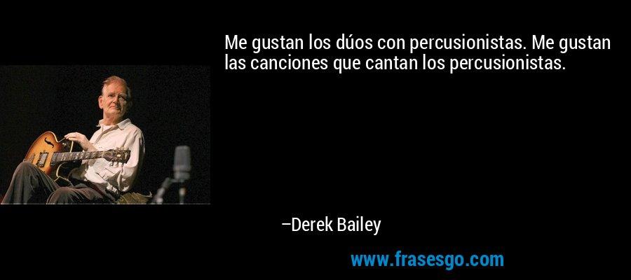 Me gustan los dúos con percusionistas. Me gustan las canciones que cantan los percusionistas. – Derek Bailey