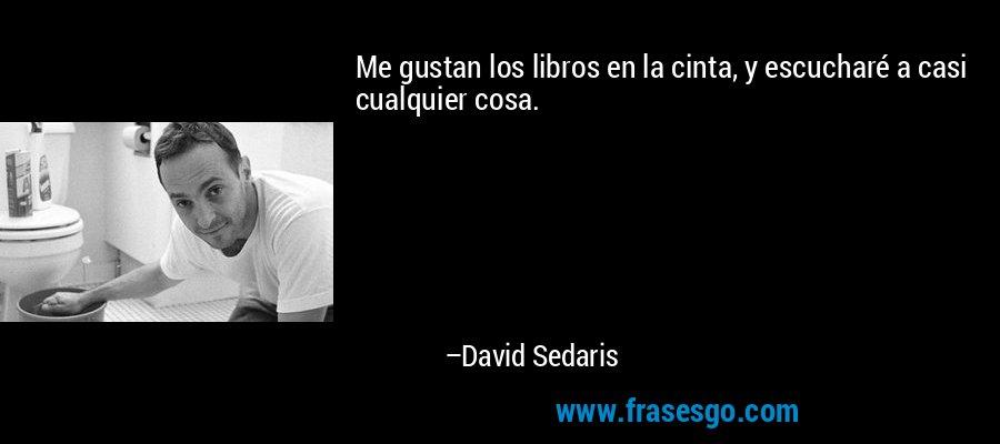 Me gustan los libros en la cinta, y escucharé a casi cualquier cosa. – David Sedaris