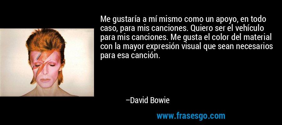 Me gustaría a mí mismo como un apoyo, en todo caso, para mis canciones. Quiero ser el vehículo para mis canciones. Me gusta el color del material con la mayor expresión visual que sean necesarios para esa canción. – David Bowie