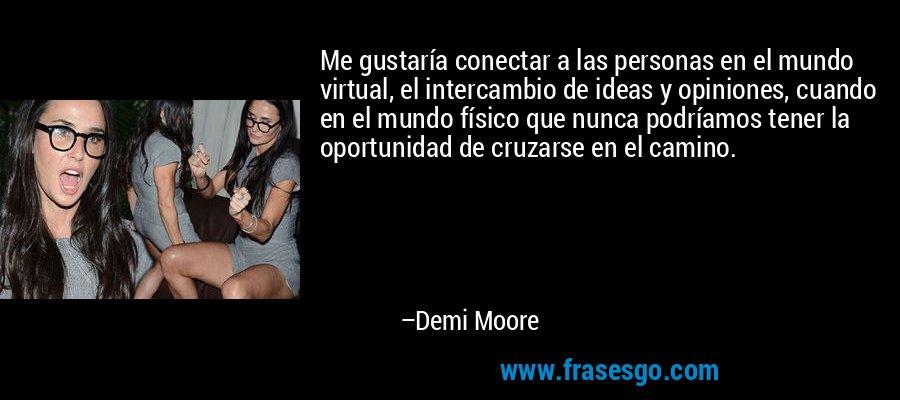 Me gustaría conectar a las personas en el mundo virtual, el intercambio de ideas y opiniones, cuando en el mundo físico que nunca podríamos tener la oportunidad de cruzarse en el camino. – Demi Moore