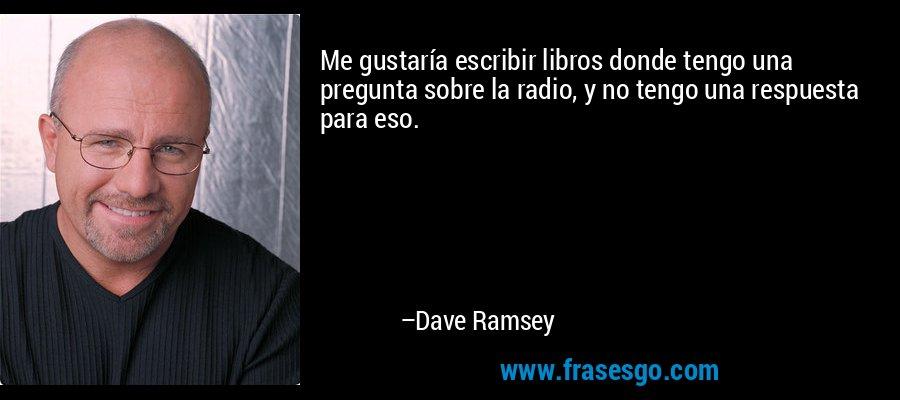 Me gustaría escribir libros donde tengo una pregunta sobre la radio, y no tengo una respuesta para eso. – Dave Ramsey