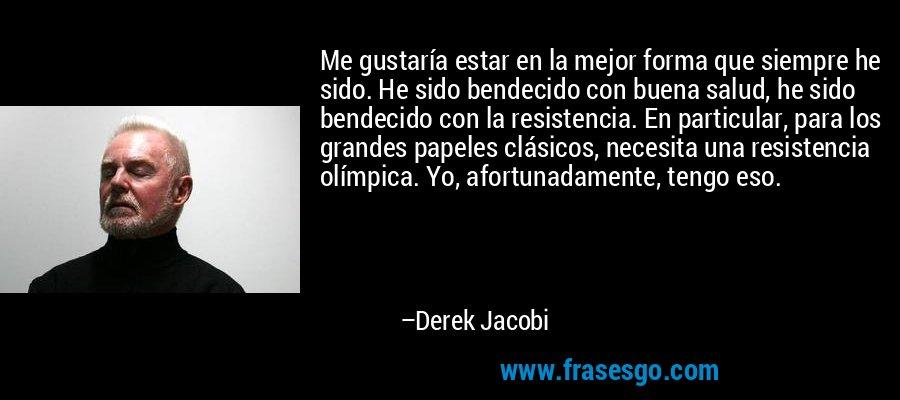Me gustaría estar en la mejor forma que siempre he sido. He sido bendecido con buena salud, he sido bendecido con la resistencia. En particular, para los grandes papeles clásicos, necesita una resistencia olímpica. Yo, afortunadamente, tengo eso. – Derek Jacobi