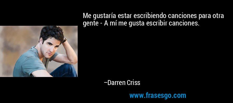 Me gustaría estar escribiendo canciones para otra gente - A mí me gusta escribir canciones. – Darren Criss