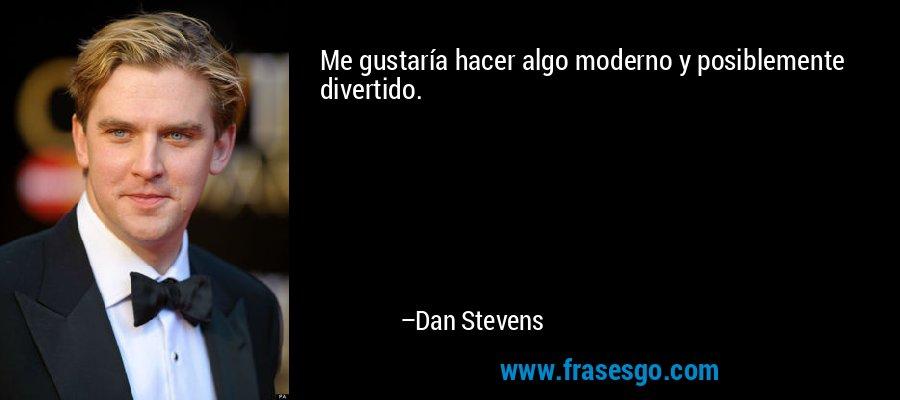 Me gustaría hacer algo moderno y posiblemente divertido. – Dan Stevens