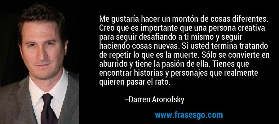 Me gustaría hacer un montón de cosas diferentes. Creo que es importante que una persona creativa para seguir desafiando a ti mismo y seguir haciendo cosas nuevas. Si usted termina tratando de repetir lo que es la muerte. Sólo se convierte en aburrido y tiene la pasión de ella. Tienes que encontrar historias y personajes que realmente quieren pasar el rato. – Darren Aronofsky