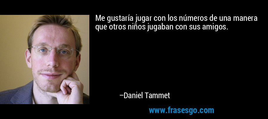 Me gustaría jugar con los números de una manera que otros niños jugaban con sus amigos. – Daniel Tammet