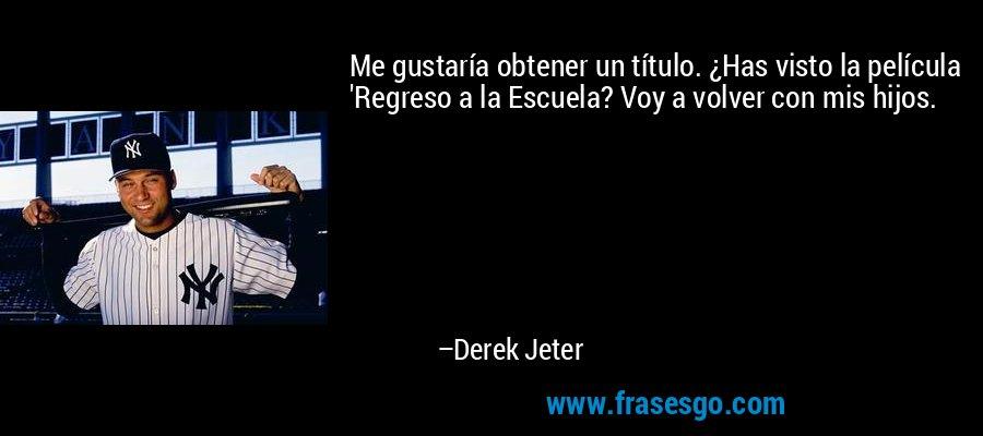 Me gustaría obtener un título. ¿Has visto la película 'Regreso a la Escuela? Voy a volver con mis hijos. – Derek Jeter