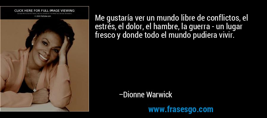Me gustaría ver un mundo libre de conflictos, el estrés, el dolor, el hambre, la guerra - un lugar fresco y donde todo el mundo pudiera vivir. – Dionne Warwick