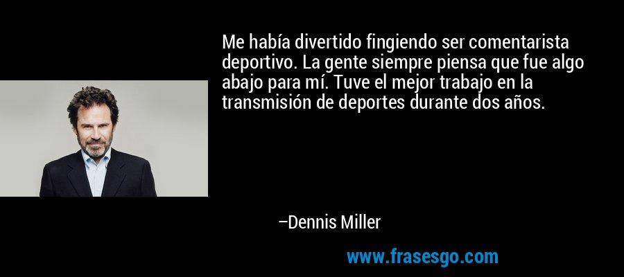 Me había divertido fingiendo ser comentarista deportivo. La gente siempre piensa que fue algo abajo para mí. Tuve el mejor trabajo en la transmisión de deportes durante dos años. – Dennis Miller
