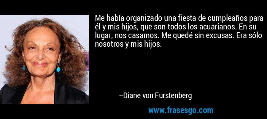 Me había organizado una fiesta de cumpleaños para él y mis hijos, que son todos los acuarianos. En su lugar, nos casamos. Me quedé sin excusas. Era sólo nosotros y mis hijos. – Diane von Furstenberg