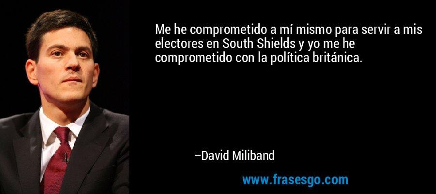 Me he comprometido a mí mismo para servir a mis electores en South Shields y yo me he comprometido con la política británica. – David Miliband