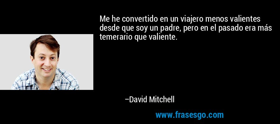 Me he convertido en un viajero menos valientes desde que soy un padre, pero en el pasado era más temerario que valiente. – David Mitchell
