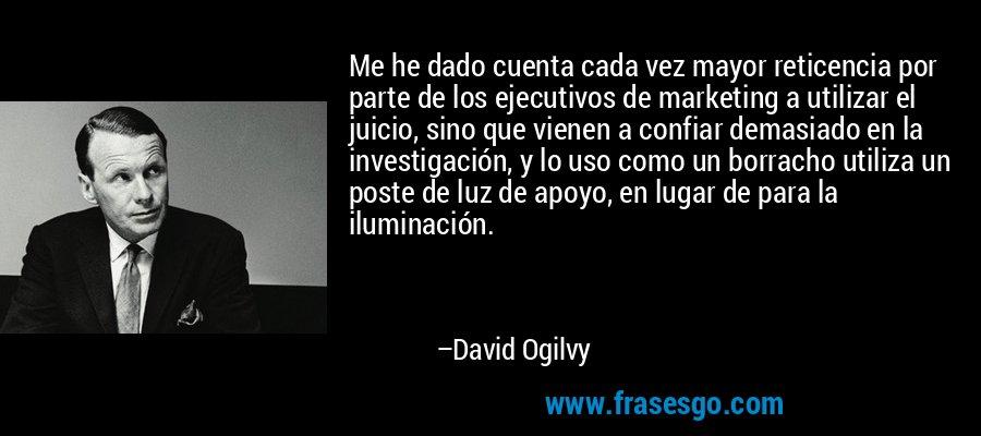 Me he dado cuenta cada vez mayor reticencia por parte de los ejecutivos de marketing a utilizar el juicio, sino que vienen a confiar demasiado en la investigación, y lo uso como un borracho utiliza un poste de luz de apoyo, en lugar de para la iluminación. – David Ogilvy