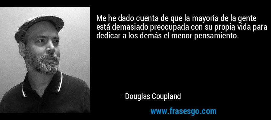 Me he dado cuenta de que la mayoría de la gente está demasiado preocupada con su propia vida para dedicar a los demás el menor pensamiento. – Douglas Coupland