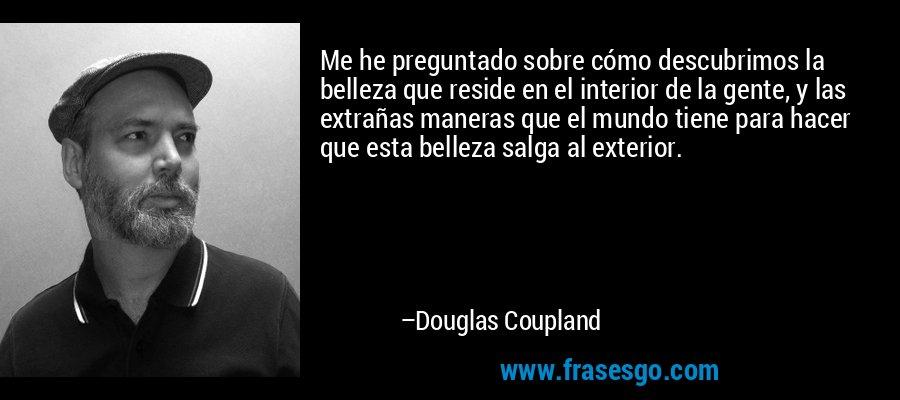 Me he preguntado sobre cómo descubrimos la belleza que reside en el interior de la gente, y las extrañas maneras que el mundo tiene para hacer que esta belleza salga al exterior. – Douglas Coupland